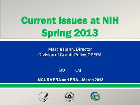  Presented By: NameTitleOffice PresentationTitle NCURA FRA and PRA—March 2013 Marcia Hahn, Director Division of Grants Policy, OPERA.