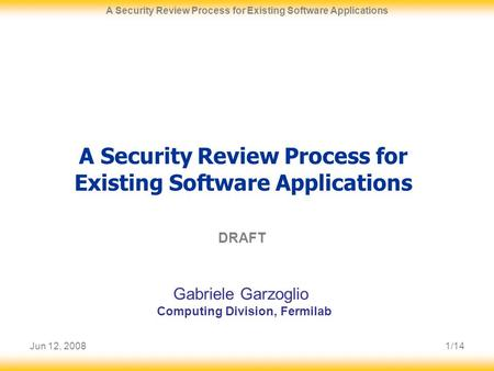 Jun 12, 20081/14 A Security Review Process for Existing Software Applications DRAFT Gabriele Garzoglio Computing Division, Fermilab.