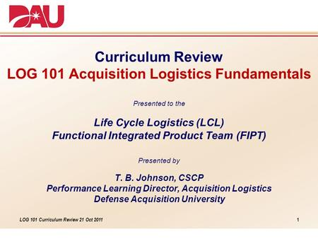 LOG 101 Curriculum Review 21 Oct 2011 Curriculum Review LOG 101 Acquisition Logistics Fundamentals Presented to the Life Cycle Logistics (LCL) Functional.
