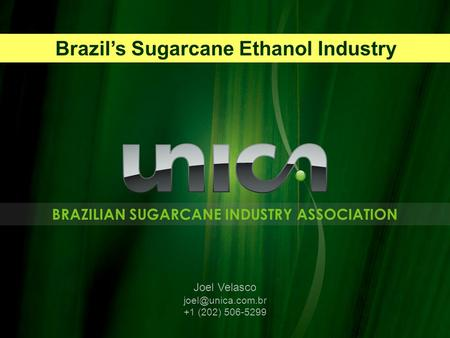 BRAZILIAN SUGARCANE INDUSTRY ASSOCIATION Joel Velasco +1 (202) 506-5299 Brazil's Sugarcane Ethanol Industry.