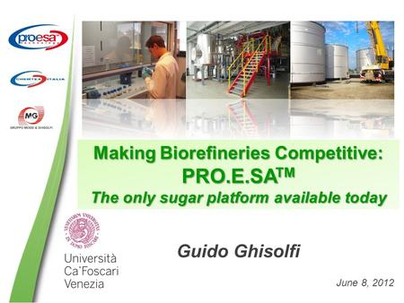 Making Biorefineries Competitive: PRO.E.SA TM The only sugar platform available today Guido Ghisolfi June 8, 2012.