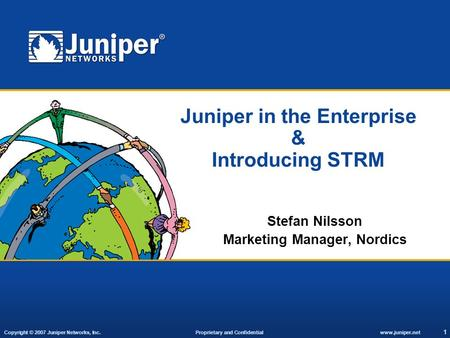 Copyright © 2007 Juniper Networks, Inc. Proprietary and Confidentialwww.juniper.net 1 Juniper in the Enterprise & Introducing STRM Stefan Nilsson Marketing.