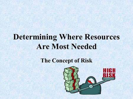 Determining Where Resources Are Most Needed The Concept of Risk.