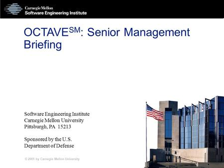 © 2001 by Carnegie Mellon University PSM-1 OCTAVE SM : Senior Management Briefing Software Engineering Institute Carnegie Mellon University Pittsburgh,