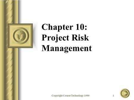 Copyright Course Technology 1999 1 Chapter 10: Project Risk Management.