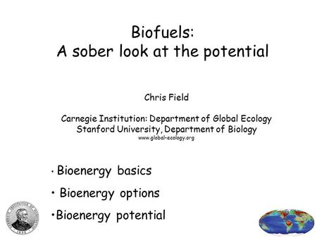 Biofuels: A sober look at the potential Chris Field Carnegie Institution: Department of Global Ecology Stanford University, Department of Biology www.global-ecology.org.