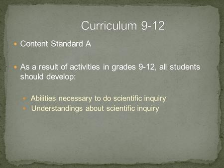 Content Standard A As a result of activities in grades 9-12, all students should develop: Abilities necessary to do scientific inquiry Understandings about.