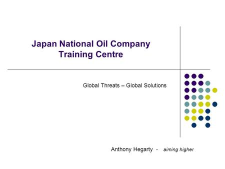 Japan National Oil Company Training Centre Anthony Hegarty - aiming higher Global Threats – Global Solutions.