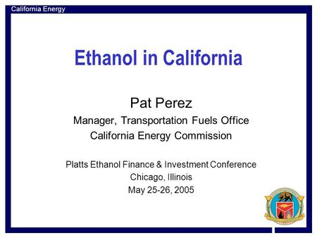 California Energy Commission Ethanol in California Pat Perez Manager, Transportation Fuels Office California Energy Commission Platts Ethanol Finance &
