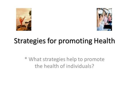 Strategies for promoting Health * What strategies help to promote the health of individuals?