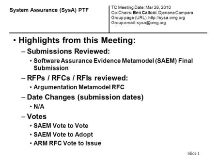 Slide 1 Highlights from this Meeting: –Submissions Reviewed: Software Assurance Evidence Metamodel (SAEM) Final Submission –RFPs / RFCs / RFIs reviewed: