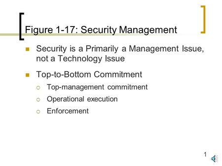1 Figure 1-17: Security Management Security is a Primarily a Management Issue, not a Technology Issue Top-to-Bottom Commitment  Top-management commitment.