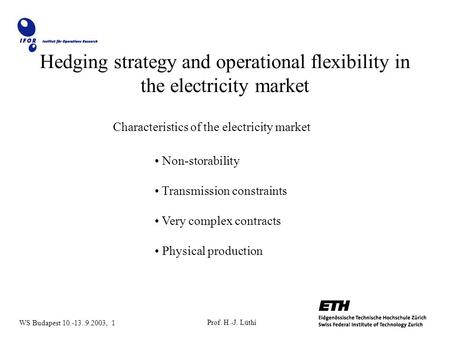 Prof. H.-J. Lüthi WS Budapest 10.-13..9.2003, 1 Hedging strategy and operational flexibility in the electricity market Characteristics of the electricity.