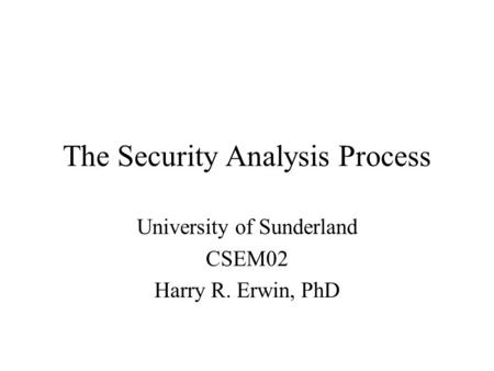 The Security Analysis Process University of Sunderland CSEM02 Harry R. Erwin, PhD.