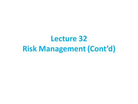 Lecture 32 Risk Management (Cont'd)