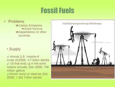 Fossil Fuels Problems Carbon Emissions Global Warming Dependence on other countries Annual U.S. Imports of crude oil(2008): 4.7 billion barrels Oil that.