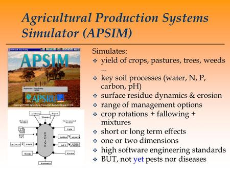 Agricultural Production Systems Simulator (APSIM) Simulates: v yield of crops, pastures, trees, weeds... v key soil processes (water, N, P, carbon, pH)