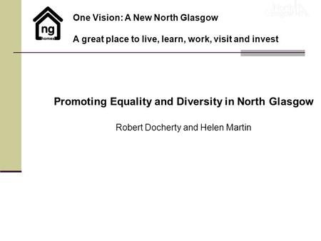 Promoting Equality and Diversity in North Glasgow Robert Docherty and Helen Martin One Vision: A New North Glasgow A great place to live, learn, work,
