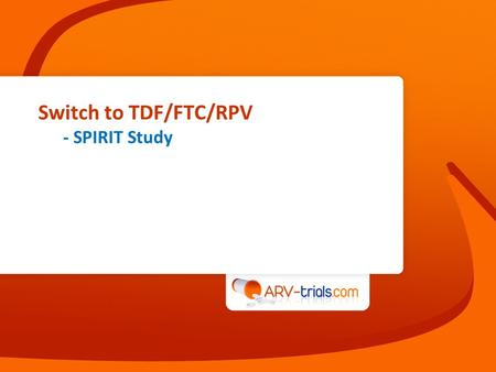 Switch to TDF/FTC/RPV - SPIRIT Study. SPIRIT study: switch PI/r + 2 NRTI to TDF/FTC/RPV STR  Design TDF/FTC/RPV STR 24 weeks 48 weeks Primary Endpoint.