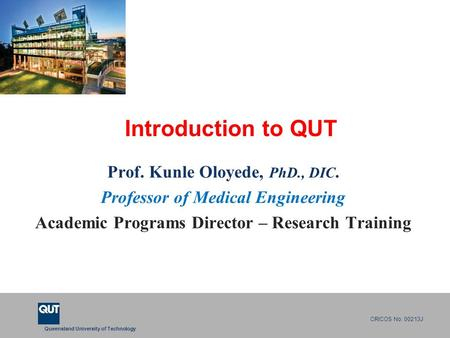 Queensland University of Technology CRICOS No. 00213J Introduction to QUT Prof. Kunle Oloyede, PhD., DIC. Professor of Medical Engineering Academic Programs.