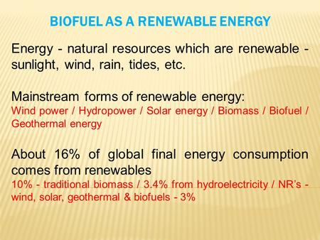 BIOFUEL AS A RENEWABLE ENERGY Energy - natural resources which are renewable - sunlight, wind, rain, tides, etc. Mainstream forms of renewable energy: