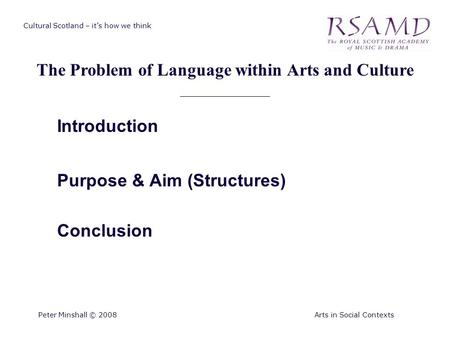 Cultural Scotland – it's how we think The Problem of Language within Arts and Culture Peter Minshall © 2008Arts in Social Contexts Introduction Purpose.
