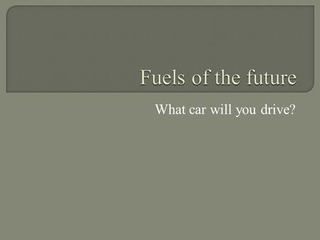 What car will you drive?. YouTube What fuel will it run on?