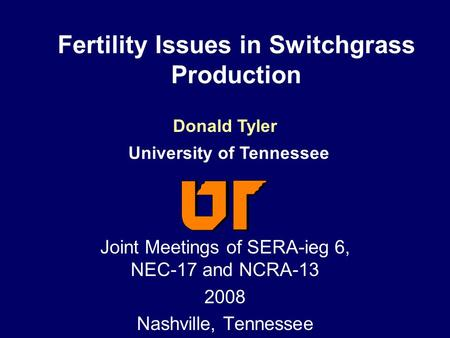 Fertility Issues in Switchgrass Production Joint Meetings of SERA-ieg 6, NEC-17 and NCRA-13 2008 Nashville, Tennessee Donald Tyler University of Tennessee.
