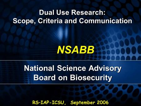 RS–IAP-ICSU, September 2006 NSABB National Science Advisory Board on Biosecurity Dual Use Research: Scope, Criteria and Communication.