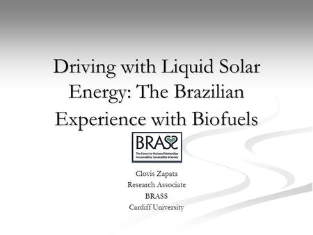 Driving with Liquid Solar Energy: The Brazilian Experience with Biofuels Clovis Zapata Research Associate BRASS Cardiff University.