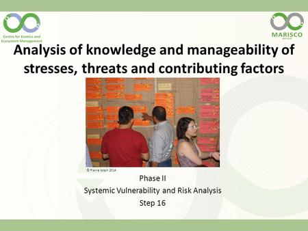 Analysis of knowledge and manageability of stresses, threats and contributing factors Phase II Systemic Vulnerability and Risk Analysis Step 16 © Pierre.