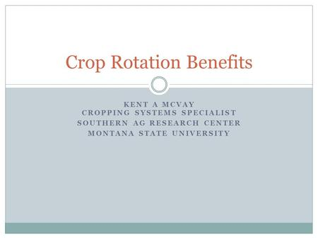 KENT A MCVAY CROPPING SYSTEMS SPECIALIST SOUTHERN AG RESEARCH CENTER MONTANA STATE UNIVERSITY Crop Rotation Benefits.