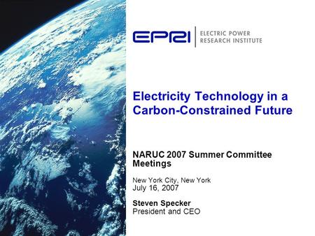Electricity Technology in a Carbon-Constrained Future NARUC 2007 Summer Committee Meetings New York City, New York July 16, 2007 Steven Specker President.
