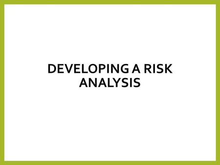 DEVELOPING A RISK ANALYSIS. What is a risk analysis? A Risk analysis is concerned with identifying the risks that an organisation is exposed to, identifying.