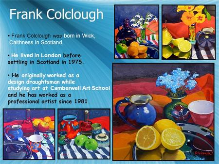 Frank Colclough Frank Colclough was born in Wick, Caithness in Scotland. He lived in London before settling in Scotland in 1975. He originally worked as.