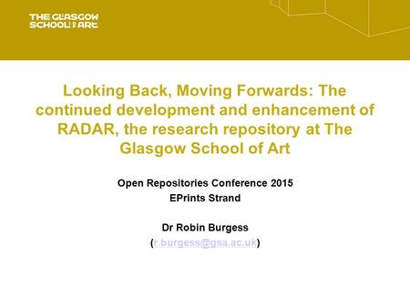 Looking Back, Moving Forwards: The continued development and enhancement of RADAR, the research repository at The Glasgow School of Art Open Repositories.