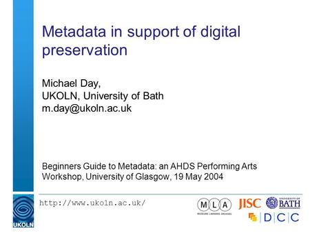 Metadata in support of digital preservation Michael Day, UKOLN, University of Bath Beginners Guide to Metadata: