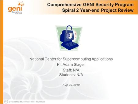 Sponsored by the National Science Foundation Comprehensive GENI Security Program Spiral 2 Year-end Project Review National Center for Supercomputing Applications.