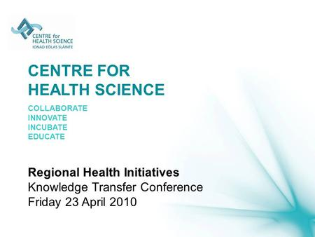 CENTRE FOR HEALTH SCIENCE COLLABORATE INNOVATE INCUBATE EDUCATE Regional Health Initiatives Knowledge Transfer Conference Friday 23 April 2010.