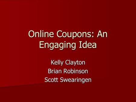 Online Coupons: An Engaging Idea Kelly Clayton Brian Robinson Scott Swearingen.