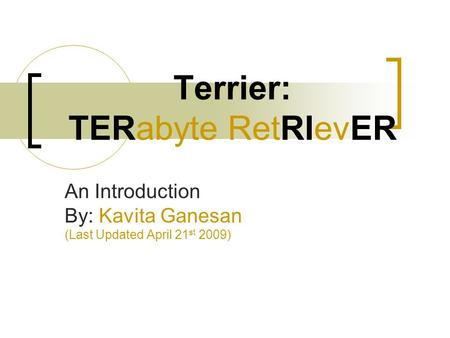Terrier: TERabyte RetRIevER An Introduction By: Kavita Ganesan (Last Updated April 21 st 2009)