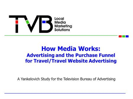 How Media Works: Advertising and the Purchase Funnel for Travel/Travel Website Advertising A Yankelovich Study for the Television Bureau of Advertising.