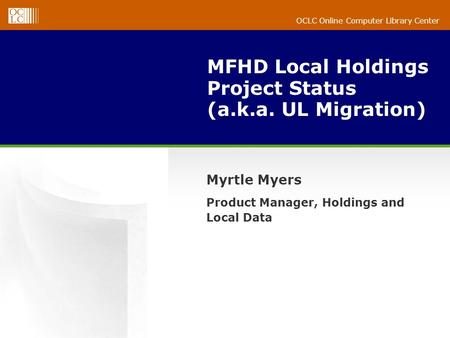OCLC Online Computer Library Center MFHD Local Holdings Project Status (a.k.a. UL Migration) Myrtle Myers Product Manager, Holdings and Local Data.