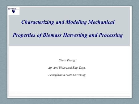 Characterizing and Modeling Mechanical Properties of Biomass Harvesting and Processing Shuai Zhang Ag. And Biological Eng. Dept. Pennsylvania State University.