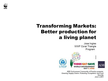 Jose Ingles WWF Coral Triangle Program ADB Environment Community of Practice presents: Greening Supply Chains: Protecting Ecosystems and Food Security.