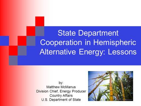 State Department Cooperation in Hemispheric Alternative Energy: Lessons by: Matthew McManus Division Chief, Energy Producer Country Affairs U.S. Department.