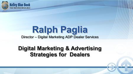Ralph Paglia Ralph Paglia Director – Digital Marketing ADP Dealer Services Digital Marketing & Advertising Strategies for Dealers.