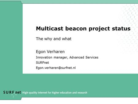Multicast beacon project status The why and what Egon Verharen Innovation manager, Advanced Services SURFnet