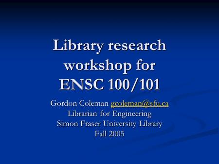 Library research workshop for ENSC 100/101 Gordon Coleman  Librarian for Engineering Simon Fraser University Library Fall.