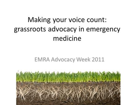 Making your voice count: grassroots advocacy in emergency medicine EMRA Advocacy Week 2011.